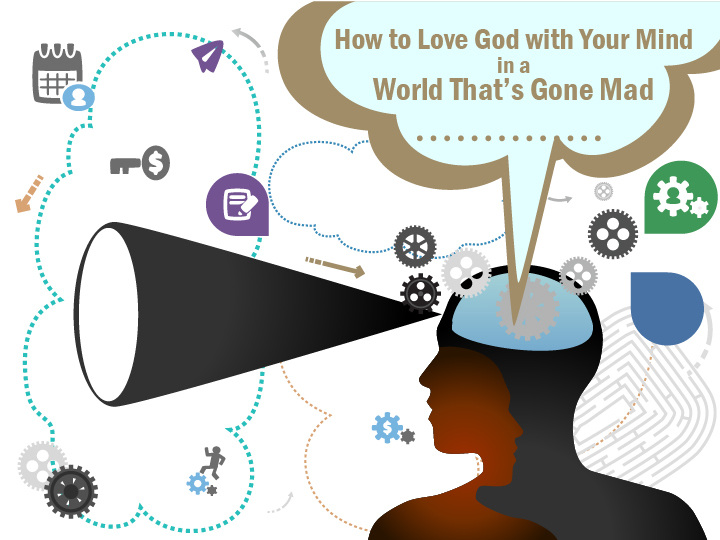 How to Love God with Your Mind in a World That's Gone Mad